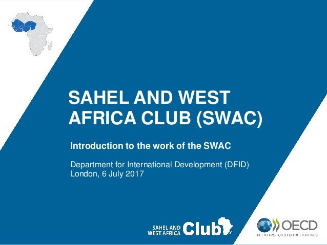 SAHEL AND WEST AFRICA CLUB (SWAC) Introduction to the work of the SWAC Department for International Development (DFID) Lon...