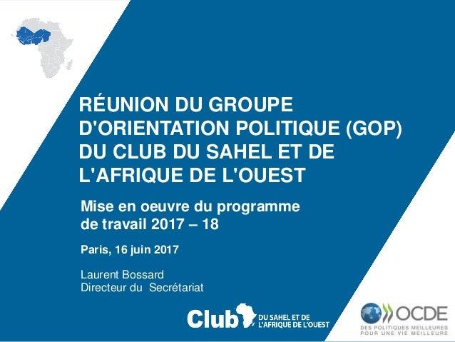 RÉUNION DU GROUPE D'ORIENTATION POLITIQUE (GOP) DU CLUB DU SAHEL ET DE L'AFRIQUE DE L'OUEST Paris, 16 juin 2017 Laurent Bo...