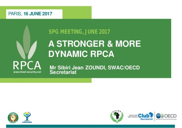 SPG MEETING, JUNE 2017 A STRONGER & MORE DYNAMIC RPCA Mr Sibiri Jean ZOUNDI, SWAC/OECD Secretariat PARIS, 16 JUNE 2017