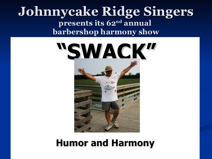 "Johnnycake Ridge Singers presents its 62 nd  annual  barbershop harmony show <ul><li>"" SWACK"" </li></ul>Humor and Harmony"