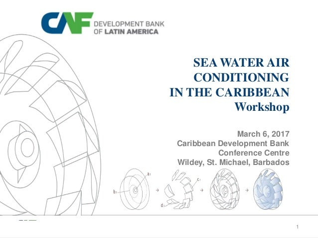 1 SEA WATER AIR CONDITIONING IN THE CARIBBEAN Workshop March 6, 2017 Caribbean Development Bank Conference Centre Wildey, ...