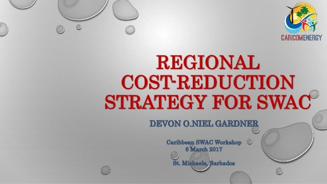 REGIONAL COST-REDUCTION STRATEGY FOR SWAC DEVON O.NIEL GARDNER Caribbean SWAC Workshop 6 March 2017 St. Michaels, Barbados