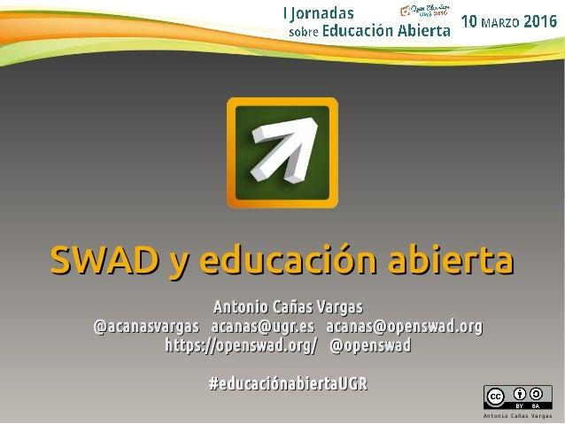 1 Antonio Cañas Vargas SWAD y educación abiertaSWAD y educación abierta Antonio Cañas VargasAntonio Cañas Vargas @acanasva...