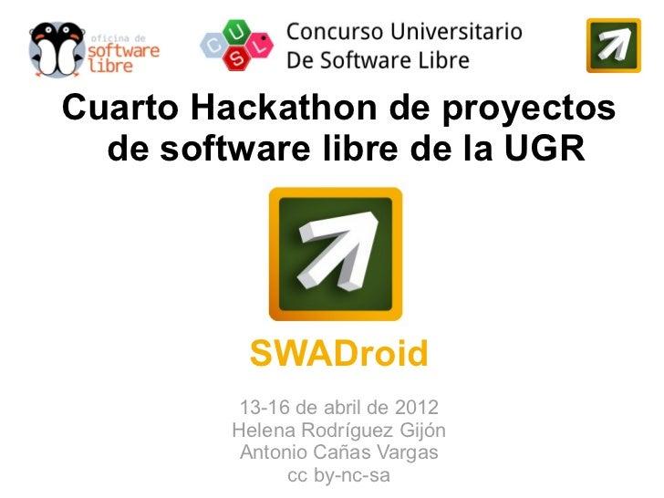 Cuarto Hackathon de proyectos  de software libre de la UGR         SWADroid        13-16 de abril de 2012        Helena Ro...