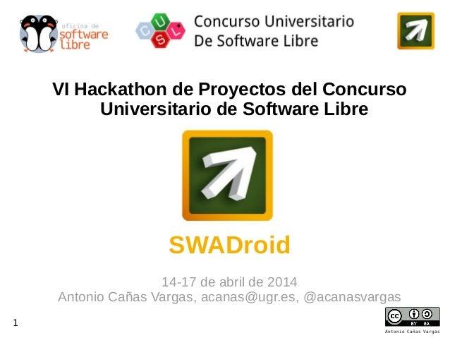 1 1 Antonio Cañas Vargas VI Hackathon de Proyectos del Concurso Universitario de Software Libre SWADroid 14-17 de abril de...