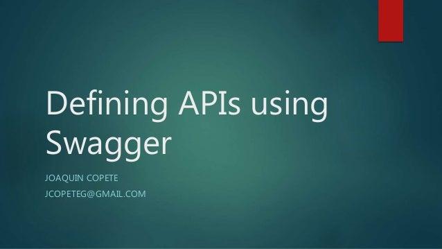 Defining APIs using Swagger JOAQUIN COPETE JCOPETEG@GMAIL.COM