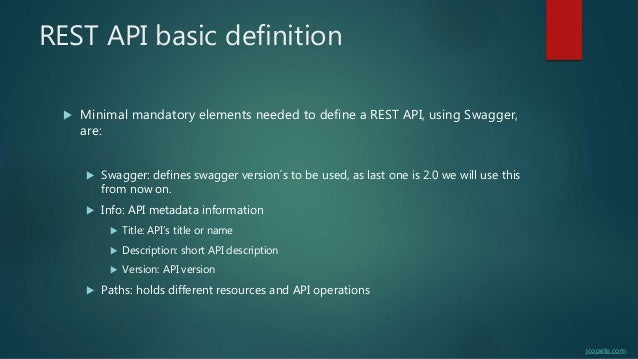 REST API basic definition  Minimal mandatory elements needed to define a REST API, using Swagger, are:  Swagger: defines...