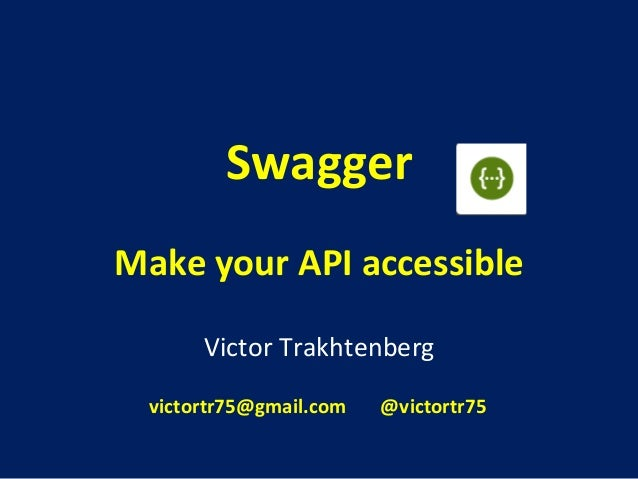 Swagger  Make  your  API  accessible  Victor  Trakhtenberg  victortr75@gmail.com  @victortr75