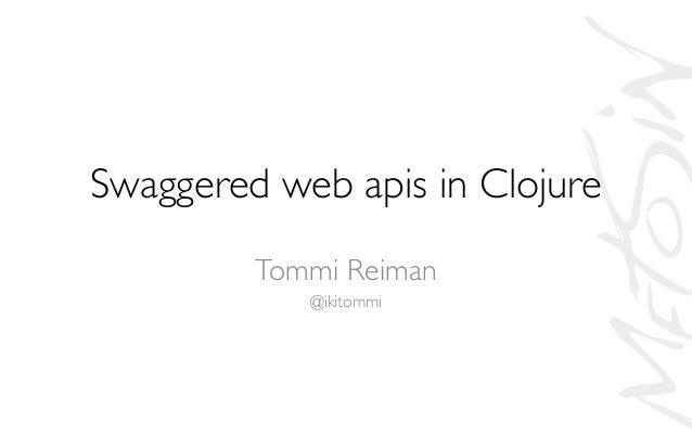 Swaggered web apis in Clojure  Tommi Reiman  @ikitommi
