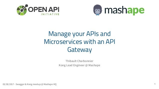 Thibault Charbonnier Kong Lead Engineer @ Mashape 1 Manage your APIs and Microservices with an API Gateway 03/30/2017 - Sw...