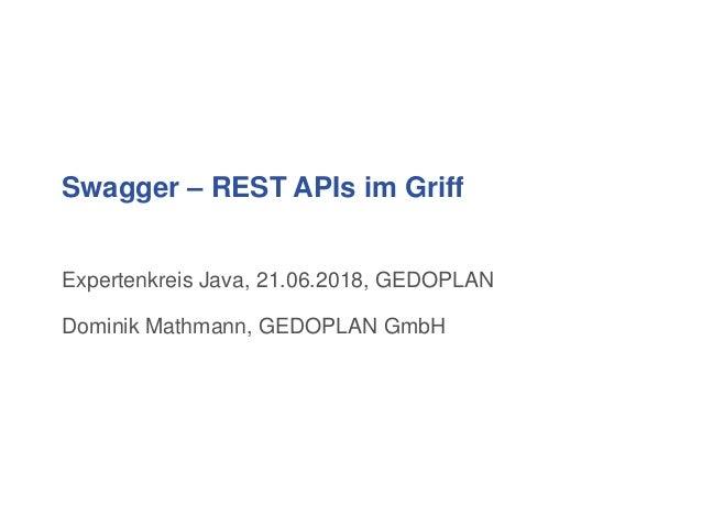 Swagger – REST APIs im Griff Expertenkreis Java, 21.06.2018, GEDOPLAN Dominik Mathmann, GEDOPLAN GmbH