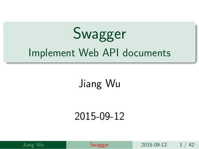 Swagger Implement Web API documents Jiang Wu 2015-09-12 Jiang Wu Swagger 2015-09-12 1 / 42