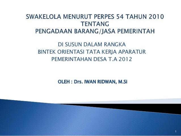 DI SUSUN DALAM RANGKABINTEK ORIENTASI TATA KERJA APARATUR     PEMERINTAHAN DESA T.A 2012      OLEH : Drs. IWAN RIDWAN, M.S...