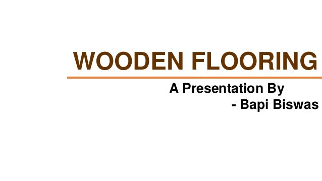 WOODEN FLOORING A Presentation By - Bapi Biswas