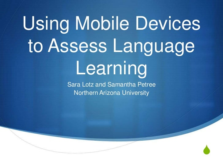 Using Mobile Devicesto Assess Language      Learning     Sara Lotz and Samantha Petree       Northern Arizona University  ...