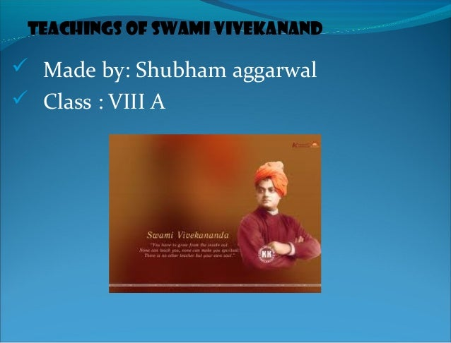 Teachings of Swami Vivekanand Made by: Shubham aggarwal Class : VIII A
