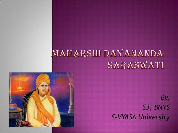 MAHARSHI DAYANANDA SARASWATI<br />By,<br />S3, BNYS<br />S-VYASA University<br />