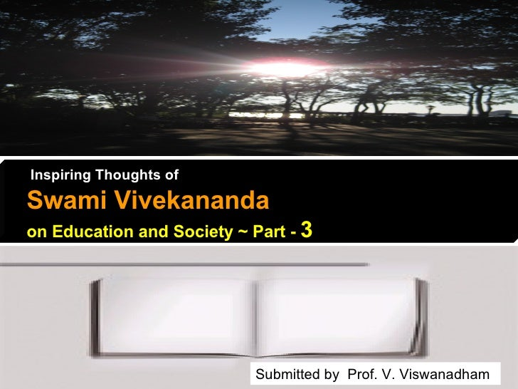 Inspiring Thoughts of   Swami Vivekananda   on Education and Society ~ Part -  3 Submitted by  Prof. V. Viswanadham