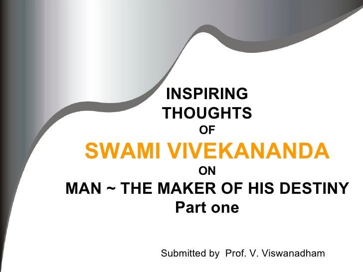 INSPIRING THOUGHTS OF SWAMI VIVEKANANDA ON MAN ~ THE MAKER OF HIS DESTINY Part one Submitted by  Prof. V. Viswanadham