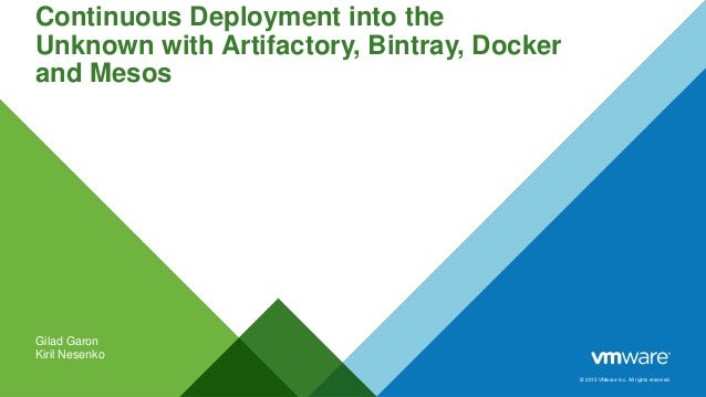 © 2015 VMware Inc. All rights reserved. Continuous Deployment into the Unknown with Artifactory, Bintray, Docker and Mesos...