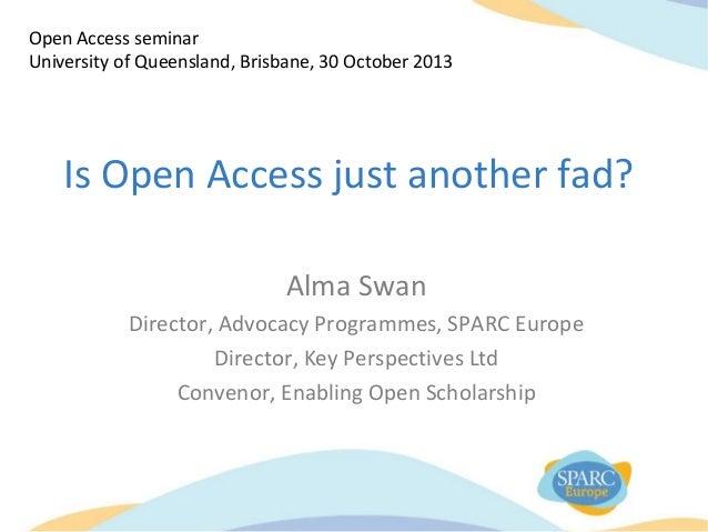 Open Access seminar University of Queensland, Brisbane, 30 October 2013  Is Open Access just another fad? Alma Swan Direct...