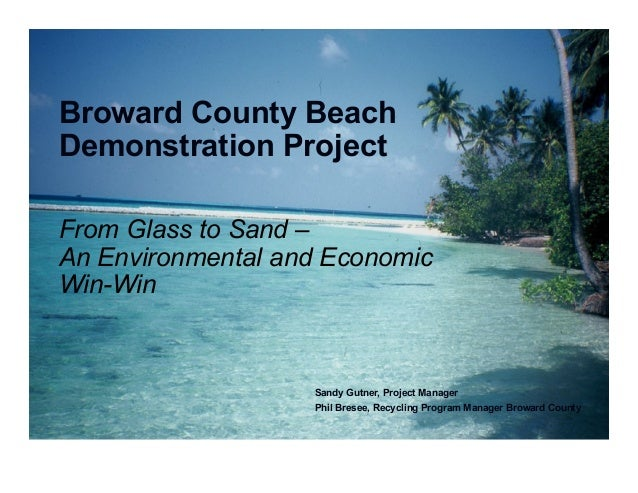 From Glass to Sand – An Environmental and Economic Win-Win Broward County Beach Demonstration Project Sandy Gutner, Projec...