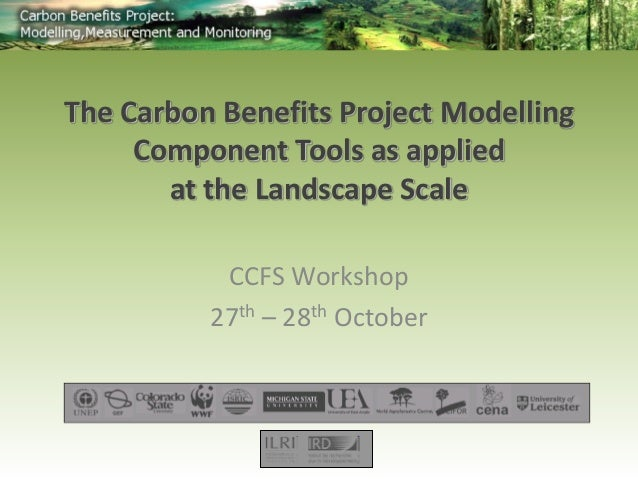 CCFS Workshop  27th – 28th October  The Carbon Benefits Project Modelling  Component Tools as applied  at the Landscape Sc...