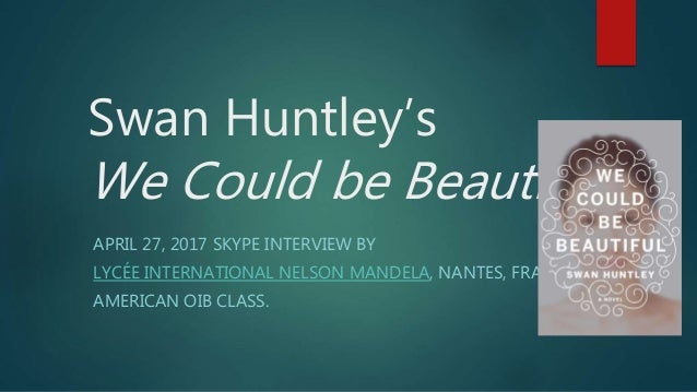 Swan Huntley's We Could be Beautiful APRIL 27, 2017 SKYPE INTERVIEW BY LYCÉE INTERNATIONAL NELSON MANDELA, NANTES, FRANCE....