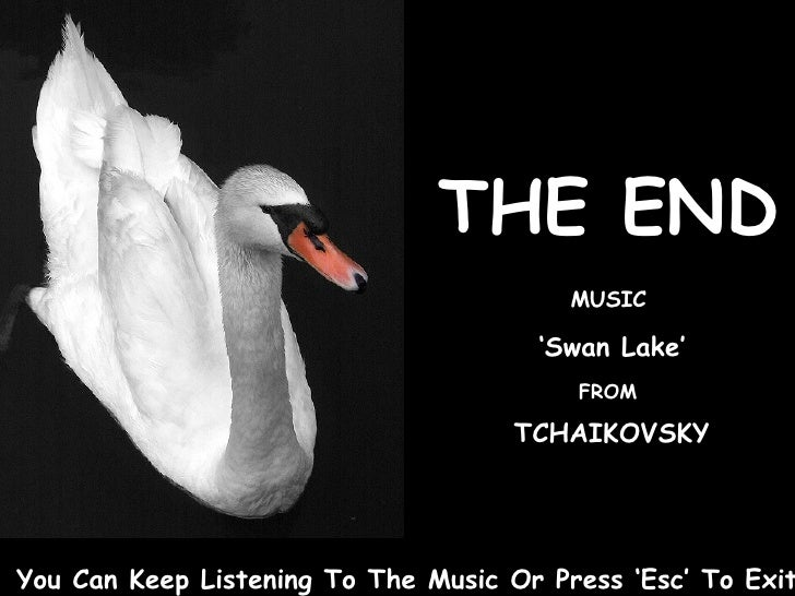 THE END MUSIC ' Swan Lake' FROM TCHAIKOVSKY You Can Keep Listening To The Music Or Press 'Esc' To Exit