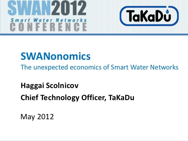 SWANonomicsThe unexpected economics of Smart Water NetworksHaggai ScolnicovChief Technology Officer, TaKaDuMay 2012