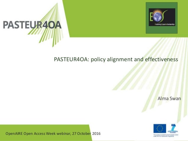 OpenAIRE Open Access Week webinar, 27 October 2016 PASTEUR4OA: policy alignment and effectiveness Alma Swan