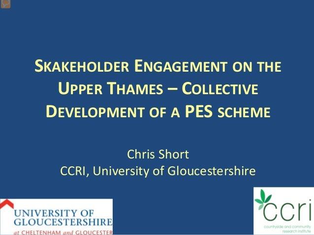SKAKEHOLDER ENGAGEMENT ON THE UPPER THAMES – COLLECTIVE DEVELOPMENT OF A PES SCHEME Chris Short CCRI, University of Glouce...