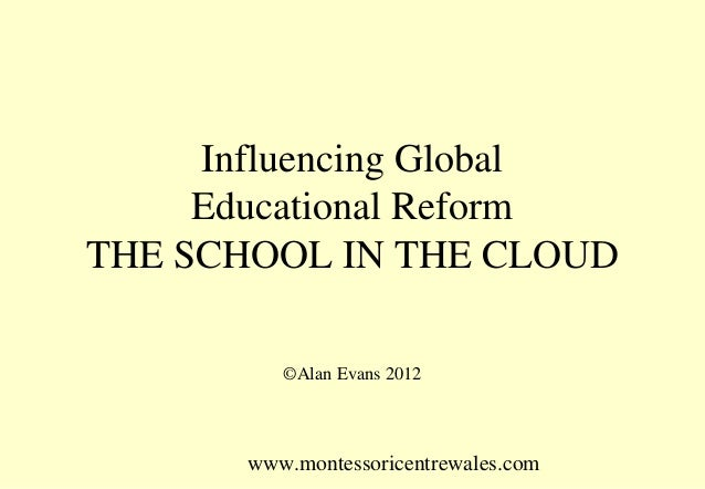 www.montessoricentrewales.comInfluencing GlobalEducational ReformTHE SCHOOL IN THE CLOUD©Alan Evans 2012