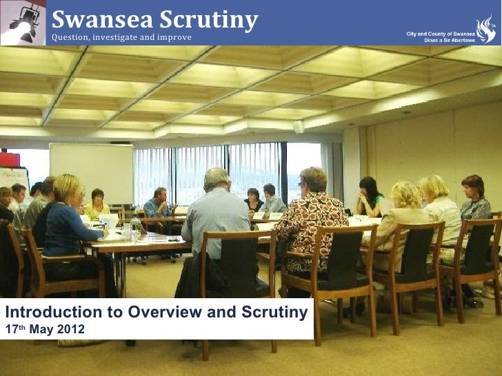Swansea Scrutiny       Question, investigate and improveIntroduction to Overview and Scrutiny17th May 2012