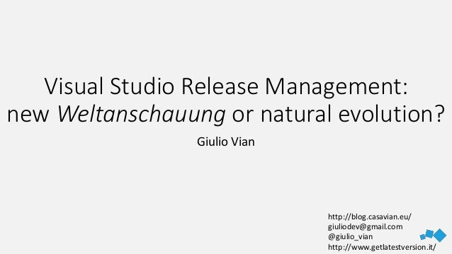 Visual Studio Release Management: new Weltanschauung or natural evolution? Giulio Vian http://blog.casavian.eu/ giuliodev@...