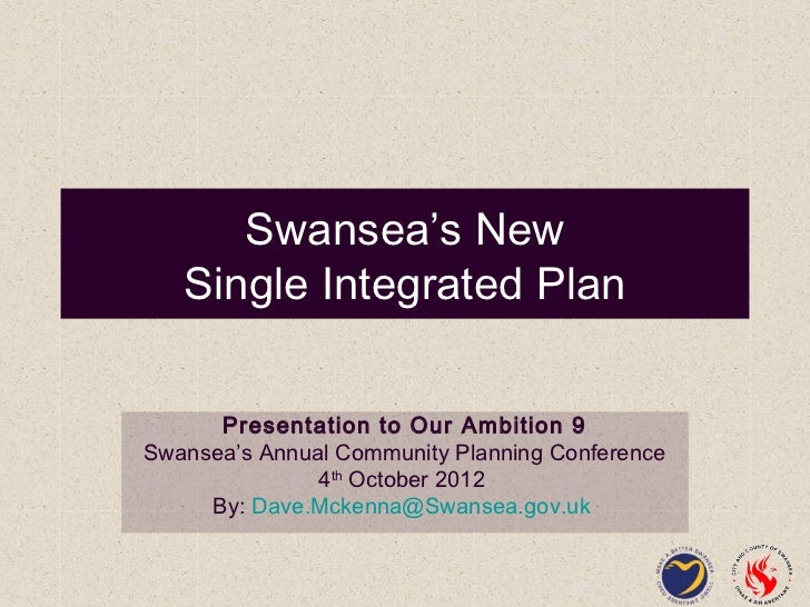 Swansea's New   Single Integrated Plan      Presentation to Our Ambition 9Swansea's Annual Community Planning Conference  ...