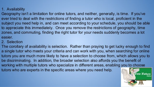 1. Availability Geography isn't a limitation for online tutors, and neither, generally, is time. If you've ever tried to d...