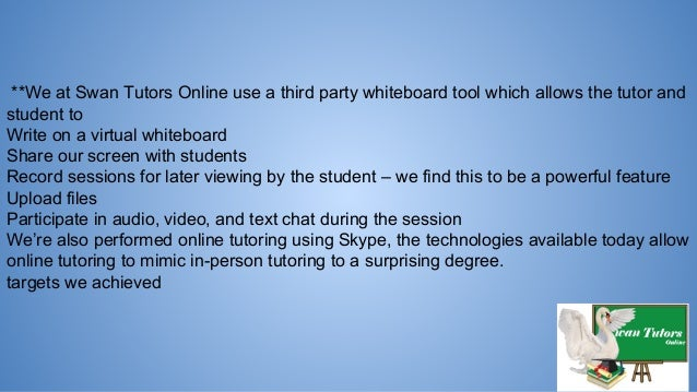 **We at Swan Tutors Online use a third party whiteboard tool which allows the tutor and student to Write on a virtual whit...