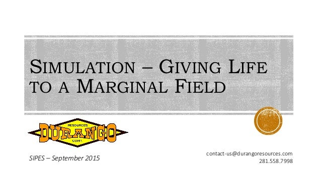 SIMULATION – GIVING LIFE TO A MARGINAL FIELD SIPES – September 2015 contact-us@durangoresources.com 281.558.7998