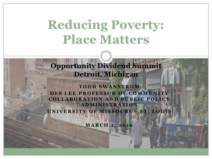 Reducing Poverty:Place Matters Opportunity Dividend SummitDetroit, Michigan<br />Todd Swanstrom<br />Des Lee Professor of ...