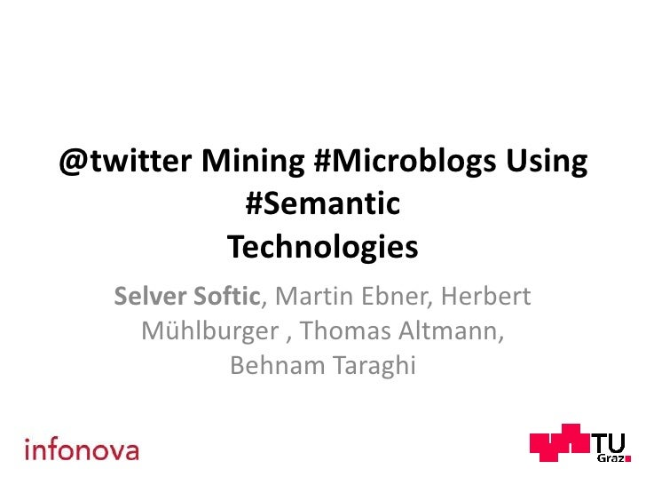 @twitter Mining #MicroblogsUsing #SemanticTechnologies<br />Selver Softic, Martin Ebner, Herbert Mühlburger , Thomas Altma...
