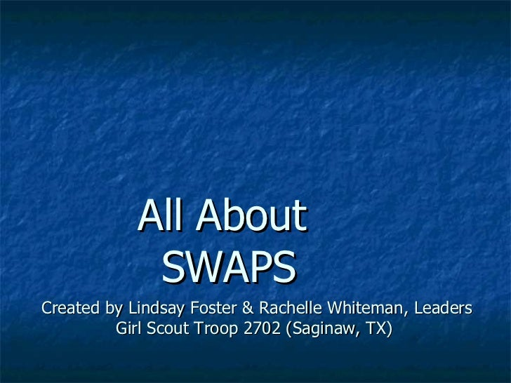 All About  SWAPS Created by Lindsay Foster & Rachelle Whiteman, Leaders Girl Scout Troop 2702 (Saginaw, TX)