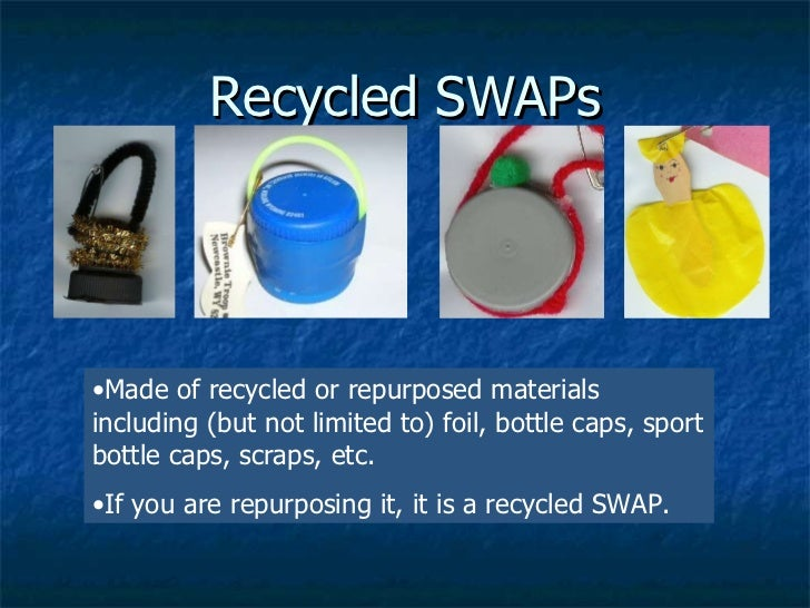 Recycled SWAPs <ul><li>Made of recycled or repurposed materials including (but not limited to) foil, bottle caps, sport bo...