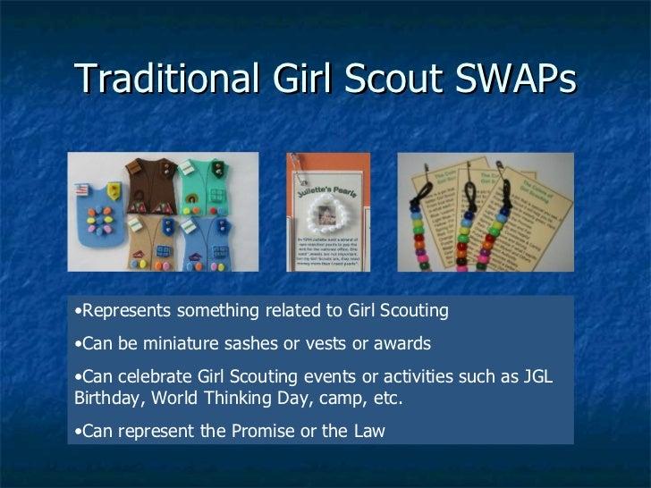 Traditional Girl Scout SWAPs <ul><li>Represents something related to Girl Scouting </li></ul><ul><li>Can be miniature sash...
