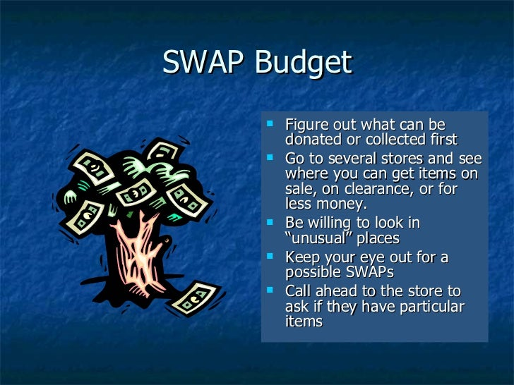 SWAP Budget <ul><li>Figure out what can be donated or collected first </li></ul><ul><li>Go to several stores and see where...