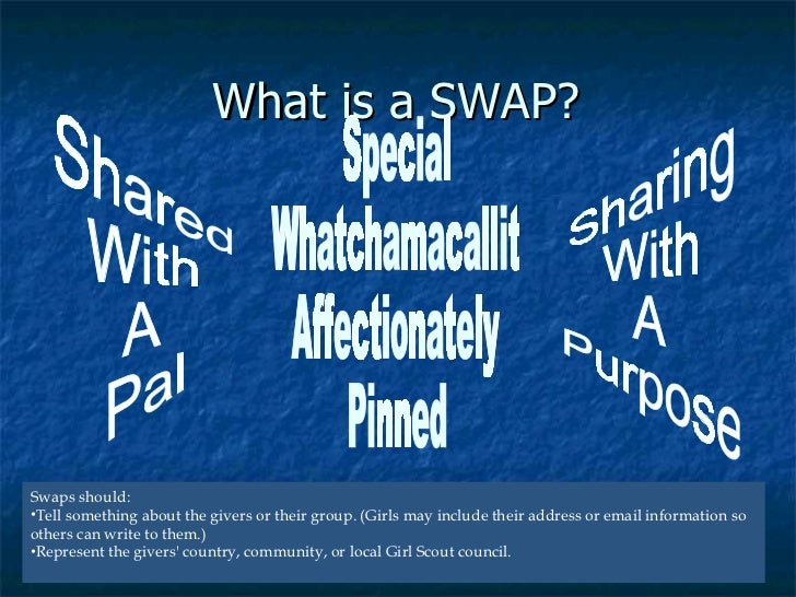 What is a SWAP? <ul><li>Swaps should: </li></ul><ul><li>Tell something about the givers or their group. (Girls may include...