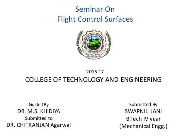 Seminar On Flight Control Surfaces Guided By DR. M.S. KHIDIYA Submitted to DR. CHITRANJAN Agarwal Submitted By SWAPNIL JAN...