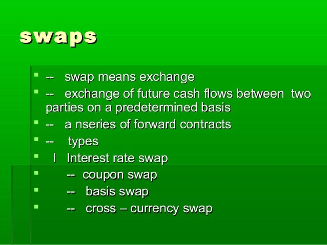 swapsswaps  -- swap means exchange-- swap means exchange  -- exchange of future cash flows between two-- exchange of fut...