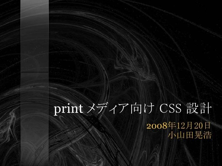 print メディア向け CSS 設計            2008年12月20日                小山田晃浩