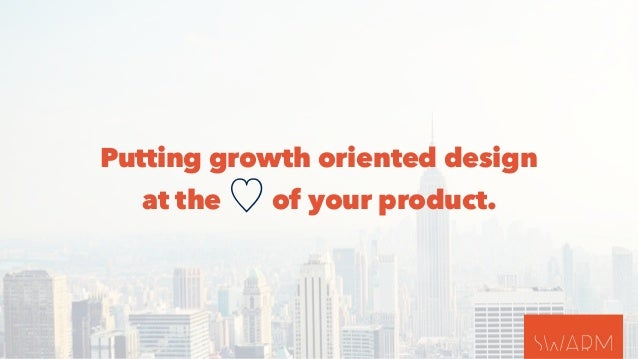 Putting growth oriented design  at the ♡ of your product.